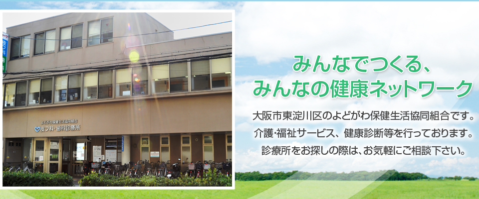 みんなでつくる、みんなの健康ネットワーク 大阪市東淀川区のよどがわ保健生活協同組合です。介護・福祉サービス、健康診断等を行っております。診療所をお探しの際は、お気軽にご相談下さい。